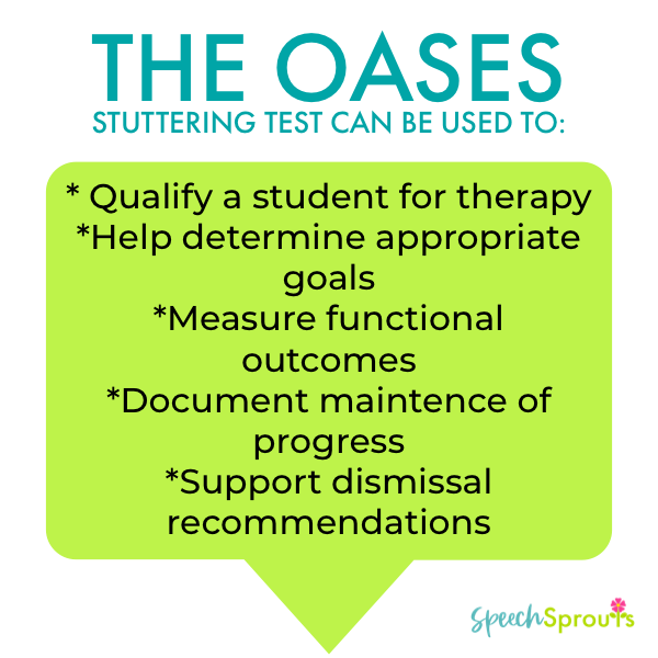 The Oases Stuttering Test can be used to: Qualify a student, help determine goals, Document progress maintenance, support dismissal recommendations